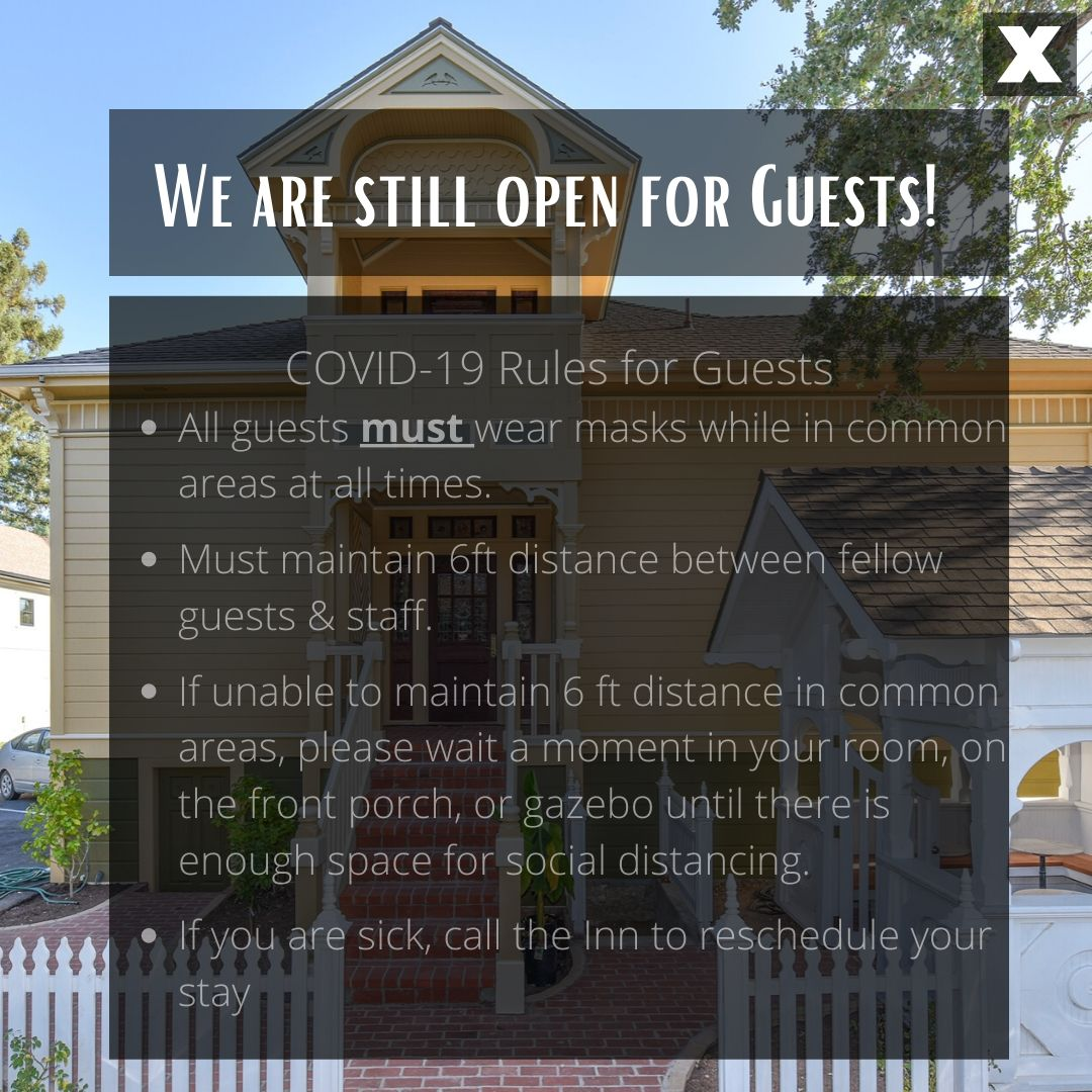 we are still open for guests, Covid-19 Rules for Guests: -All guests must wear masks while in common areas at all times -Must maintain 6ft distance between fellow guests & staff - If unable to maintain 6ft distance in common areas, please wait a moment in your room, on the front porch, or gazebo until there is enough space for social distancing -If you are sick - call the inn to reschedule your stay